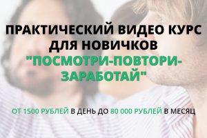 ПРАКТИЧЕСКИЙ ВИДЕО КУРС ДЛЯ НОВИЧКОВ «ПОСМОТРИ-ПОВТОРИ-ЗАРАБОТАЙ» ОТ 1500 р/день ДО 80 000 р/м. VIP